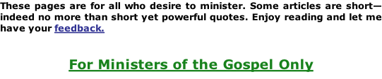 These pages are for all who desire to minister. Some articles are short—indeed no more than short yet powerful quotes. Enjoy reading and let me have your feedback.   For Ministers of the Gospel Only