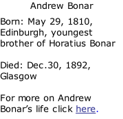 Andrew Bonar Born: May 29, 1810, Edinburgh, youngest brother of Horatius Bonar  Died: Dec.30, 1892, Glasgow  For more on Andrew Bonar's life click here.