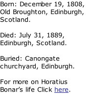 Born: December 19, 1808, Old Broughton, Edinburgh, Scotland.  Died: July 31, 1889, Edinburgh, Scotland.  Buried: Canongate churchyard, Edinburgh.  For more on Horatius Bonar's life Click here.